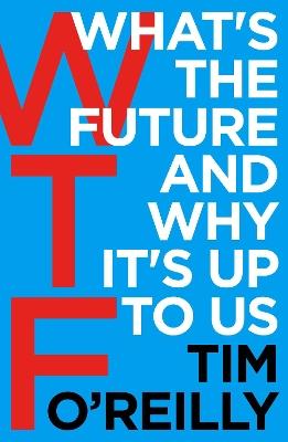WTF?: What's the Future and Why It's Up to Us by Tim O'Reilly
