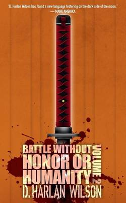 Battle Without Honor or Humanity: Volume 2 by D. Harlan Wilson
