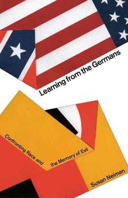 Learning from the Germans: Confronting Race and the Memory of Evil by Susan Neiman