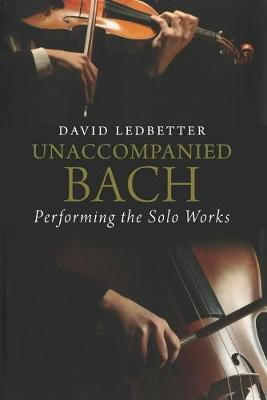 Unaccompanied Bach: Performing the Solo Works by David Ledbetter