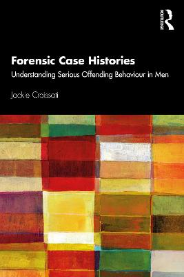 Forensic Case Histories: Understanding Serious Offending Behaviour in Men by Jackie Craissati
