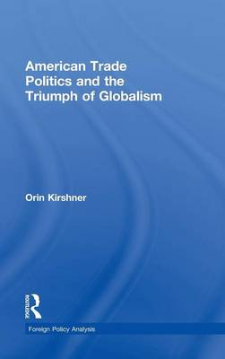 American Trade Politics and the Triumph of Globalism by Orin Kirshner