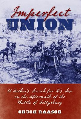 Imperfect Union: A Father's Search for His Son in the Aftermath of the Battle of Gettysburg by Chuck Raasch
