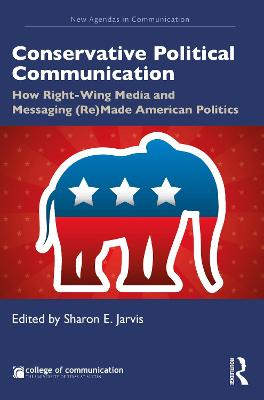 Conservative Political Communication: How Right-Wing Media and Messaging (Re)Made American Politics by Sharon E. Jarvis