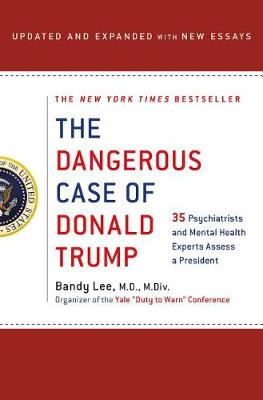 The Dangerous Case of Donald Trump: 27 Psychiatrists and Mental Health Experts Assess a President by Bandy X. Lee