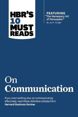 "HBR's 10 Must Reads on Communication HBR's 10 Must Reads on Communication (with featured article ""The Necessary Art of Persuasion,"" by Jay A. Conger) WITH Featured Article ""the Necessary Art of Persuasion,"" by Jay A. Conger by Harvard Business Review"