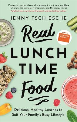 Real Lunchtime Food: Delicious, Healthy Lunches to Suit Your Family's Busy Lifestyle by Jenny Tschiesche