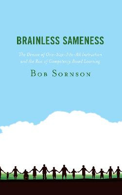 Brainless Sameness: The Demise of One-Size-Fits-All Instruction and the Rise of Competency Based Learning by Bob Sornson