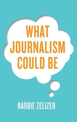 What Journalism Could Be by Barbie Zelizer