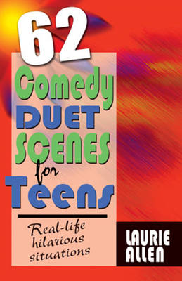 Sixty-Two Comedy Duet Scenes for Teens by Laurie Allen