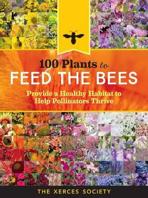 100 Plants to Feed the Bees: Provide a Healthy Habitat to Help Pollinators Thrive by The Xerces Society