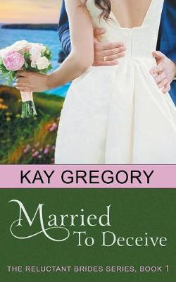 Married to Deceive (the Reluctant Brides Series, Book 1) by Kay Gregory