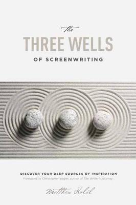 The Three Wells of Screenwriting by Matthew Kalil