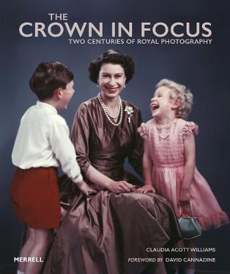 The Crown in Focus: Two Centuries of Royal Photography by Claudia Acott Williams
