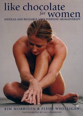 Like Chocolate for Women: Indulge and Recharge with Everyday Aromatherapy by Kim Morrison