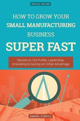How to Grow Your Small Manufacturing Business Super Fast by Daniel O'Neill