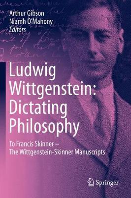 Ludwig Wittgenstein: Dictating Philosophy: To Francis Skinner - The Wittgenstein-Skinner Manuscripts by Arthur Gibson