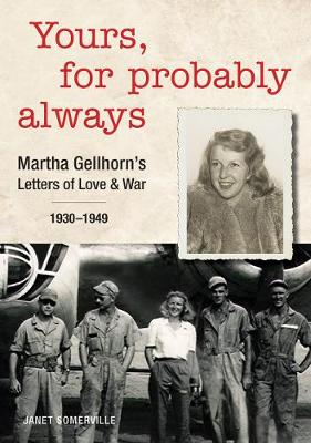 Yours, for Probably Always: Martha Gellhorn's Letters of Love and War 1930-1949 by Janet Somerville