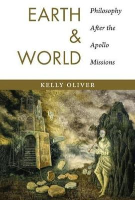 Earth and World: Philosophy After the Apollo Missions by Kelly Oliver