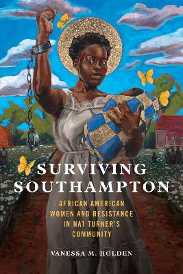 Surviving Southampton: African American Women and Resistance in Nat Turner's Community by Vanessa M. Holden
