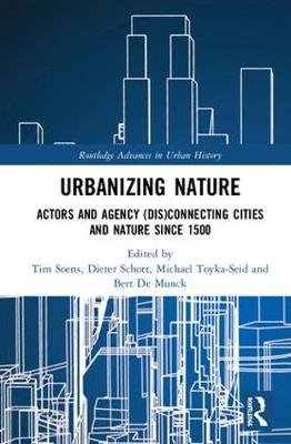 Urbanizing Nature: Actors and Agency (Dis)Connecting Cities and Nature Since 1500 book