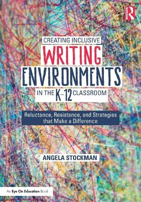 Creating Inclusive Writing Environments in the K-12 Classroom: Reluctance, Resistance, and Strategies that Make a Difference book