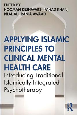 Applying Islamic Principles to Clinical Mental Health Care: Introducing Traditional Islamically Integrated Psychotherapy by Hooman Keshavarzi