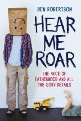 Hear Me Roar: The Story of A Stay-at-Home Dad by Ben Robertson
