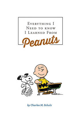 Everything I Need to Know I Learned from Peanuts by Charles M. Schulz