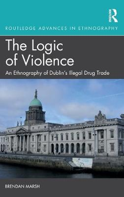 The Logic of Violence: An Ethnography of Dublin's Illegal Drug Trade book