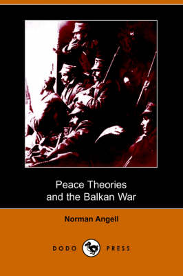 Peace Theories and the Balkan War (Dodo Press) by Sir Norman Angell