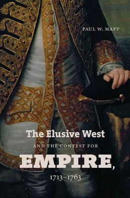 The Elusive West and the Contest for Empire, 1713-1763 by Paul W. Mapp