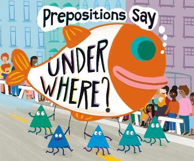 """Prepositions Say """"Under Where?"""" by Michael Dahl"""