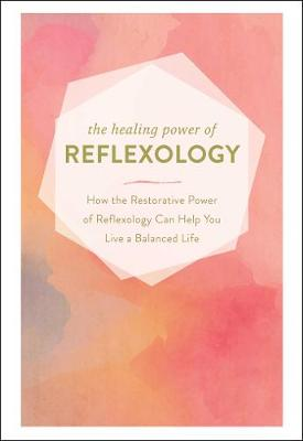 The Healing Power of Reflexology: How the Restorative Power of Reflexology Can Help You Live a Balanced Life by Adams Media