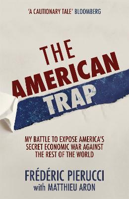 The American Trap: My battle to expose America's secret economic war against the rest of the world by Frederic Pierucci