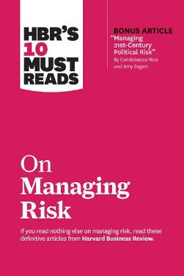 """HBR's 10 Must Reads on Managing Risk (with bonus article """"Managing 21st-Century Political Risk"""" by Condoleezza Rice and Amy Zegart): (with bonus article 'Managing 21st-Century Political Risk' by Condoleezza Rice and Amy Zegart) by Harvard Business Review"""