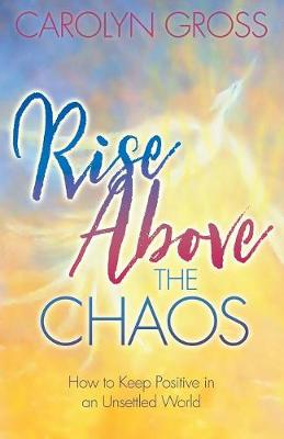 Rise Above the Chaos: How to Keep Positive in an Unsettled World by Carolyn Gross