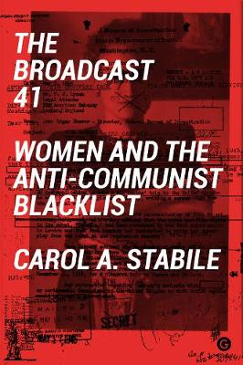 The Broadcast 41: Women and the Anti-Communist Blacklist by Carol A. Stabile