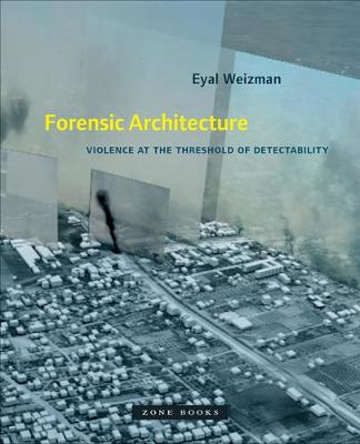 Forensic Architecture - Violence at the Threshold of Detectability by Eyal Weizman
