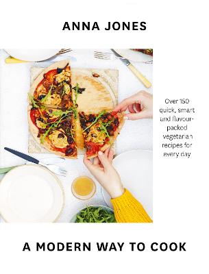 A Modern Way to Cook: Over 150 quick, smart and flavour-packed vegetarian recipes for every day by Anna Jones