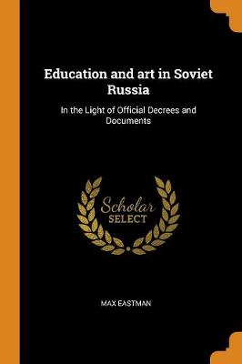 Education and Art in Soviet Russia: In the Light of Official Decrees and Documents by Max Eastman
