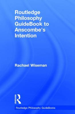 Routledge Philosophy GuideBook to Anscombe's Intention by Rachael Wiseman