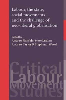 Labour, the State, Social Movements and the Challenge of Neo-Liberal Globalisation by Andrew Gamble