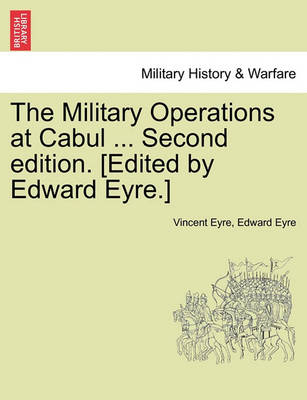 The Military Operations at Cabul ... Second Edition. [Edited by Edward Eyre.] by Lieutenant Vincent Eyre
