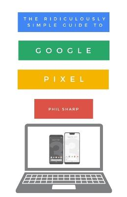 The Ridiculously Simple Guide to Google Pixel: A Beginners Guide to Pixel 3, Pixel Slate and Pixelbook by Phil Sharp