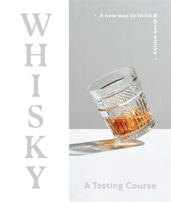 Whisky - A Tasting Course: A New Way to Think and Drink Whisky by DK Australia