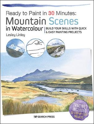 Ready to Paint in 30 Minutes: Mountain Scenes in Watercolour: Build Your Skills with Quick & Easy Painting Projects by Lesley Linley