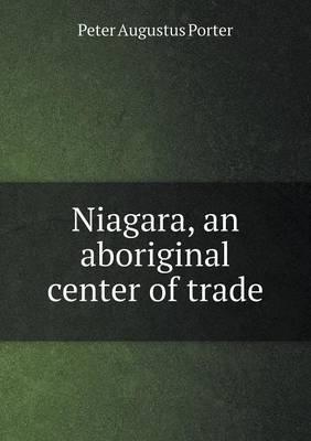 Niagara, an Aboriginal Center of Trade by Peter A Porter