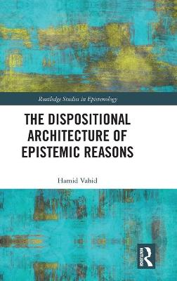 The Dispositional Architecture of Epistemic Reasons by Hamid Vahid