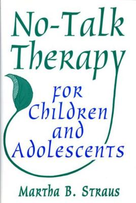 No-Talk Therapy for Children and Adolescents by Martha B. Straus